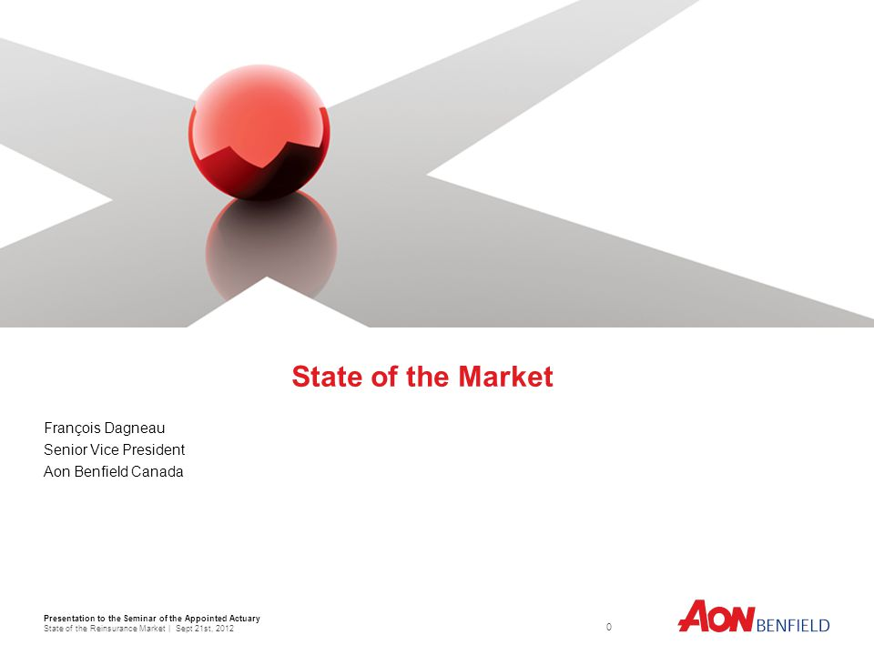 Presentation to the Seminar of the Appointed Actuary State of the Reinsurance Market | Sept 21st, State of the Market François Dagneau Senior Vice President Aon Benfield Canada