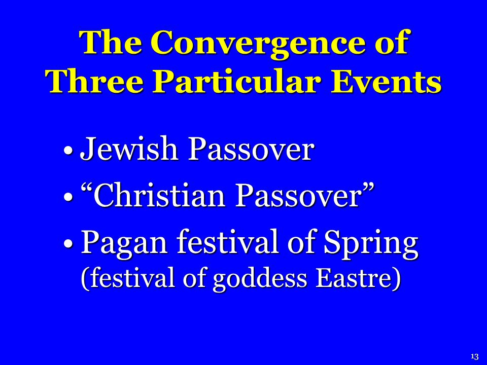 The Convergence of Three Particular Events Jewish PassoverJewish Passover Christian PassoverChristian Passover Pagan festival of Spring (festival of goddess Eastre)Pagan festival of Spring (festival of goddess Eastre) 13