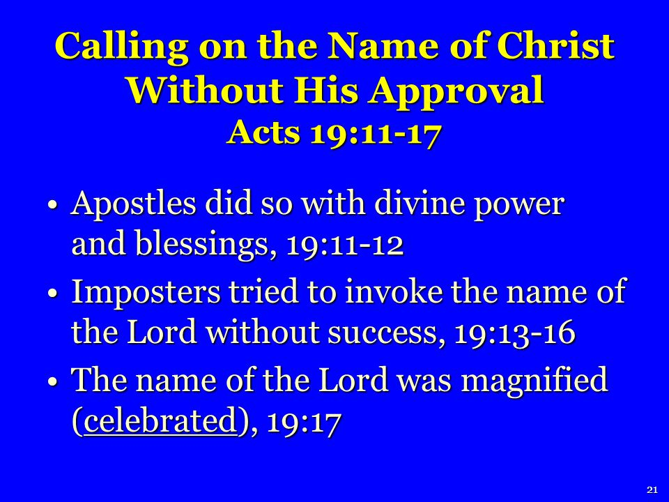 Apostles did so with divine power and blessings, 19:11-12Apostles did so with divine power and blessings, 19:11-12 Imposters tried to invoke the name of the Lord without success, 19:13-16Imposters tried to invoke the name of the Lord without success, 19:13-16 The name of the Lord was magnified (celebrated), 19:17The name of the Lord was magnified (celebrated), 19:17 21 Calling on the Name of Christ Without His Approval Acts 19:11-17