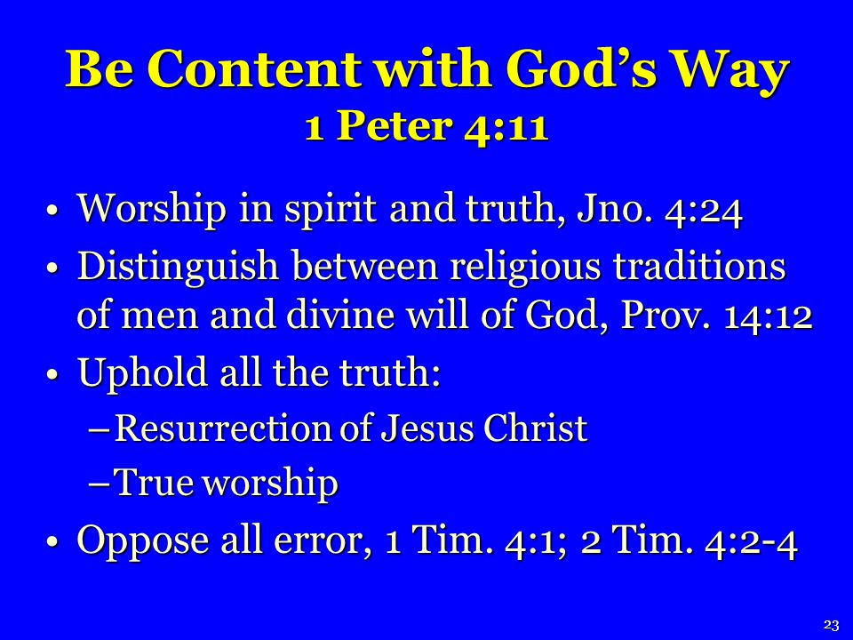 Be Content with Gods Way 1 Peter 4:11 Worship in spirit and truth, Jno.