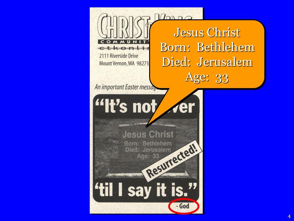 4 Jesus Christ Born: Bethlehem Died: Jerusalem Age: 33 Jesus Christ Born: Bethlehem Died: Jerusalem Age: 33