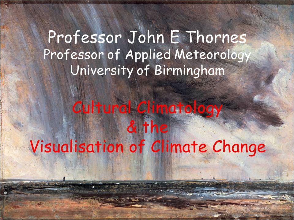 Professor John E Thornes Professor of Applied Meteorology University of Birmingham Cultural Climatology & the Visualisation of Climate Change