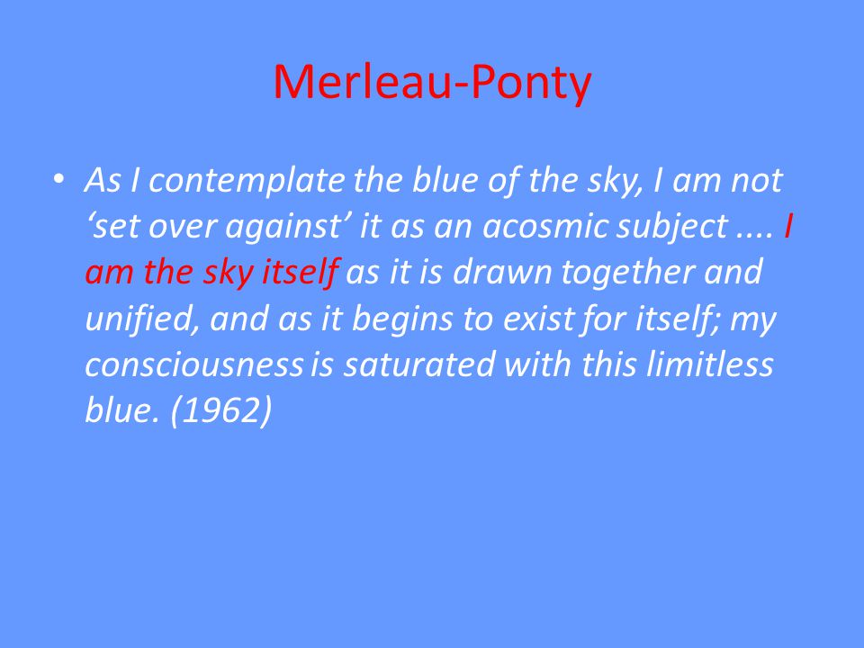 Merleau-Ponty As I contemplate the blue of the sky, I am not set over against it as an acosmic subject....