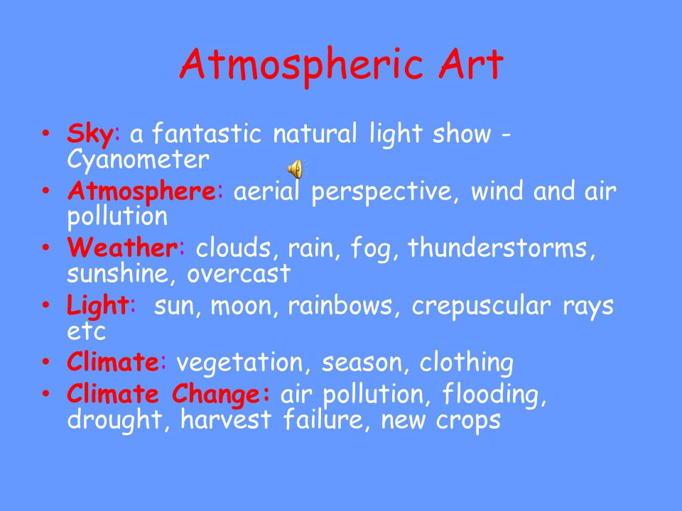 Atmospheric Art Sky: a fantastic natural light show - Cyanometer Atmosphere: aerial perspective, wind and air pollution Weather: clouds, rain, fog, thunderstorms, sunshine, overcast Light: sun, moon, rainbows, crepuscular rays etc Climate: vegetation, season, clothing Climate Change: air pollution, flooding, drought, harvest failure, new crops