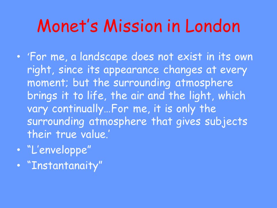 Monets Mission in London For me, a landscape does not exist in its own right, since its appearance changes at every moment; but the surrounding atmosphere brings it to life, the air and the light, which vary continually…For me, it is only the surrounding atmosphere that gives subjects their true value.