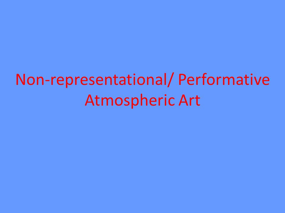 Non-representational/ Performative Atmospheric Art
