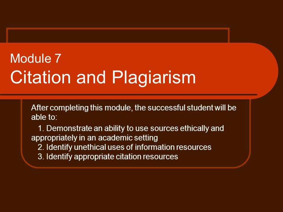 Module 7 Citation and Plagiarism After completing this module, the successful student will be able to: 1.