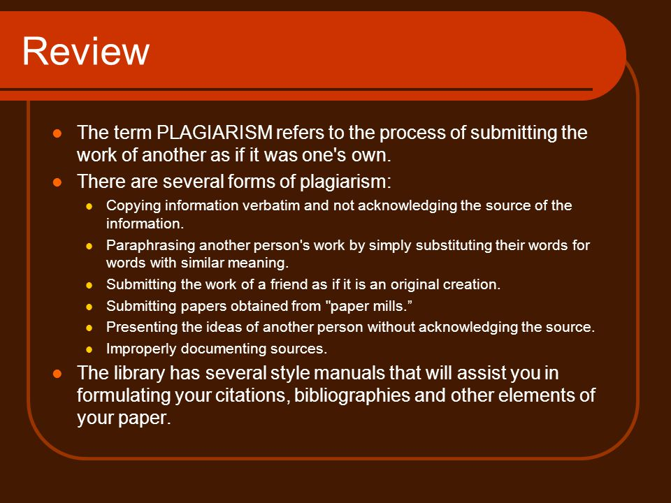 Review The term PLAGIARISM refers to the process of submitting the work of another as if it was one s own.