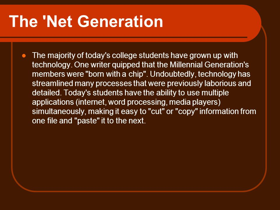 The Net Generation The majority of today s college students have grown up with technology.