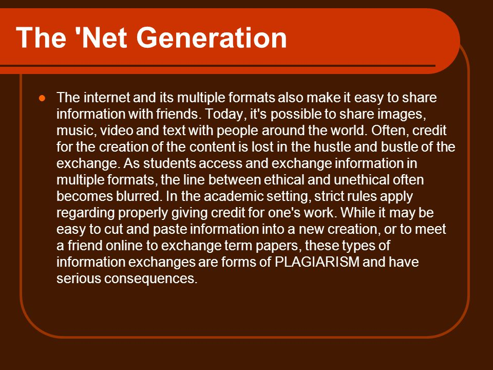 The Net Generation The internet and its multiple formats also make it easy to share information with friends.