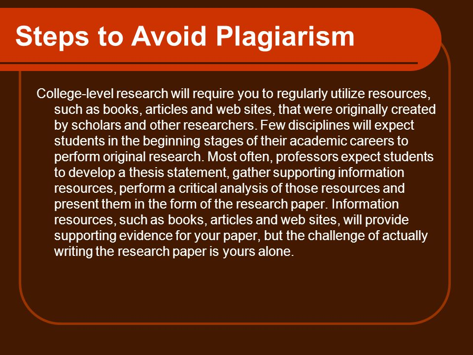 Steps to Avoid Plagiarism College-level research will require you to regularly utilize resources, such as books, articles and web sites, that were originally created by scholars and other researchers.
