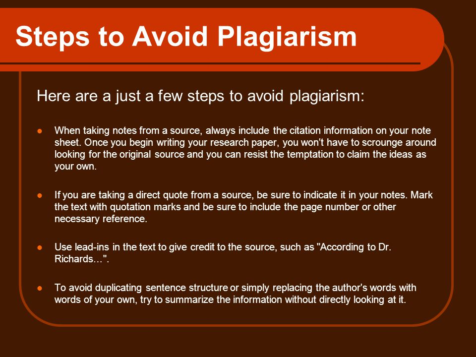 Steps to Avoid Plagiarism Here are a just a few steps to avoid plagiarism: When taking notes from a source, always include the citation information on your note sheet.