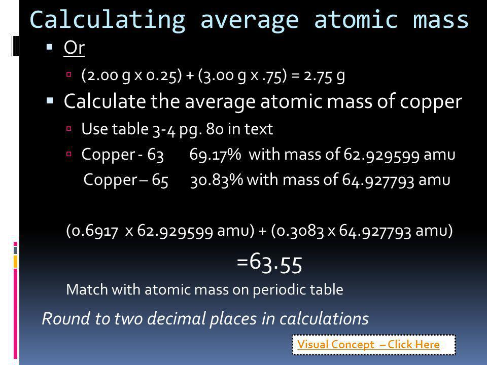 Calculating average atomic mass Or (2.00 g x 0.25) + (3.00 g x.75) = 2.75 g Calculate the average atomic mass of copper Use table 3-4 pg. 80 in text C
