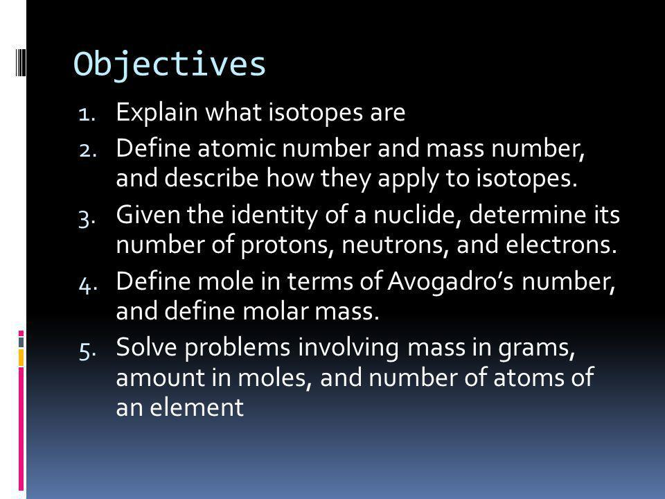 Objectives 1. Explain what isotopes are 2. Define atomic number and mass number, and describe how they apply to isotopes. 3. Given the identity of a n