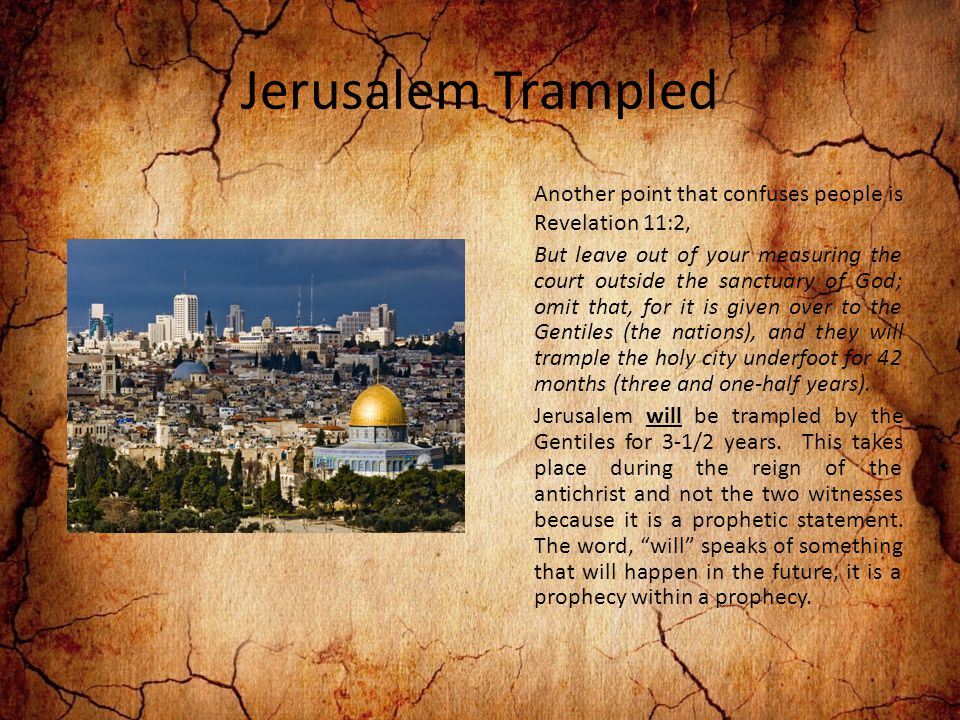 Jerusalem Trampled Another point that confuses people is Revelation 11:2, But leave out of your measuring the court outside the sanctuary of God; omit that, for it is given over to the Gentiles (the nations), and they will trample the holy city underfoot for 42 months (three and one-half years).