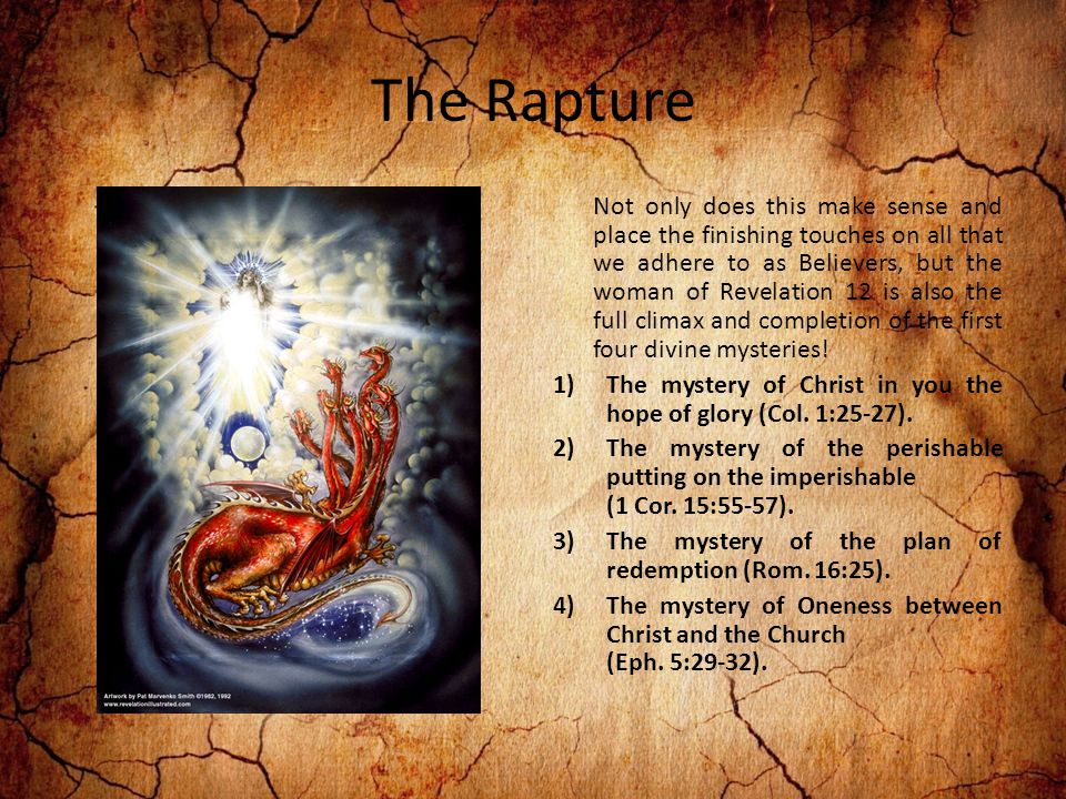 The Rapture Not only does this make sense and place the finishing touches on all that we adhere to as Believers, but the woman of Revelation 12 is also the full climax and completion of the first four divine mysteries.