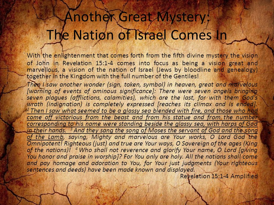 Another Great Mystery: The Nation of Israel Comes In With the enlightenment that comes forth from the fifth divine mystery the vision of John in Revelation 15:1-4 comes into focus as being a vision great and marvellous, a vision of the nation of Israel (Jews by bloodline and genealogy) together in the Kingdom with the full number of the Gentiles.