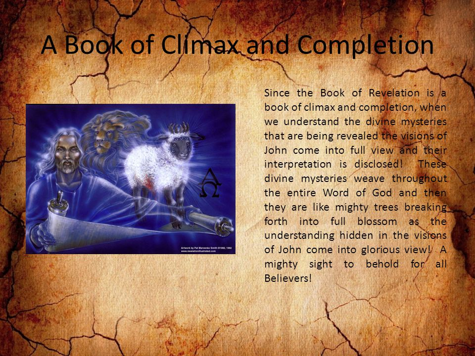 A Book of Climax and Completion Since the Book of Revelation is a book of climax and completion, when we understand the divine mysteries that are being revealed the visions of John come into full view and their interpretation is disclosed.