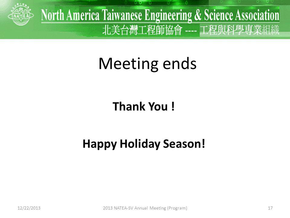 Meeting ends Thank You ! Happy Holiday Season! 12/22/2013172013 NATEA-SV Annual Meeting (Program)