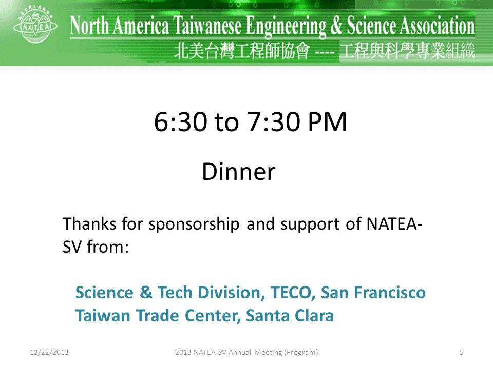 6:30 to 7:30 PM Dinner Thanks for sponsorship and support of NATEA- SV from: Science & Tech Division, TECO, San Francisco Taiwan Trade Center, Santa Clara 12/22/201352013 NATEA-SV Annual Meeting (Program)