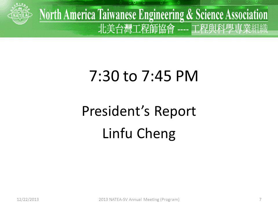 7:30 to 7:45 PM Presidents Report Linfu Cheng 12/22/201372013 NATEA-SV Annual Meeting (Program)