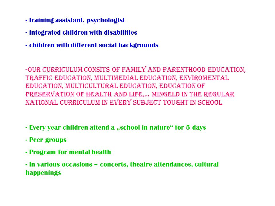 - training assistant, psychologist - integrated children with disabilities - children with different social backgrounds -Our curriculum consits of family and parenthood education, traffic education, multimedial education, enviromental education, multicultural education, education of preservation of health and life,...