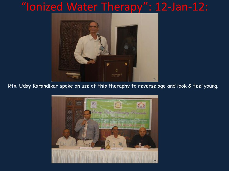 Ionized Water Therapy: 12-Jan-12: Rtn. Uday Karandikar spoke on use of this theraphy to reverse age and look & feel young.