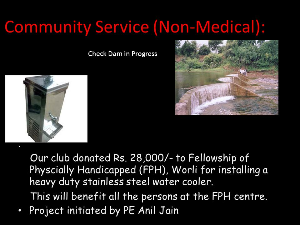 Community Service (Non-Medical):. Our club donated Rs. 28,000/- to Fellowship of Physcially Handicapped (FPH), Worli for installing a heavy duty stain