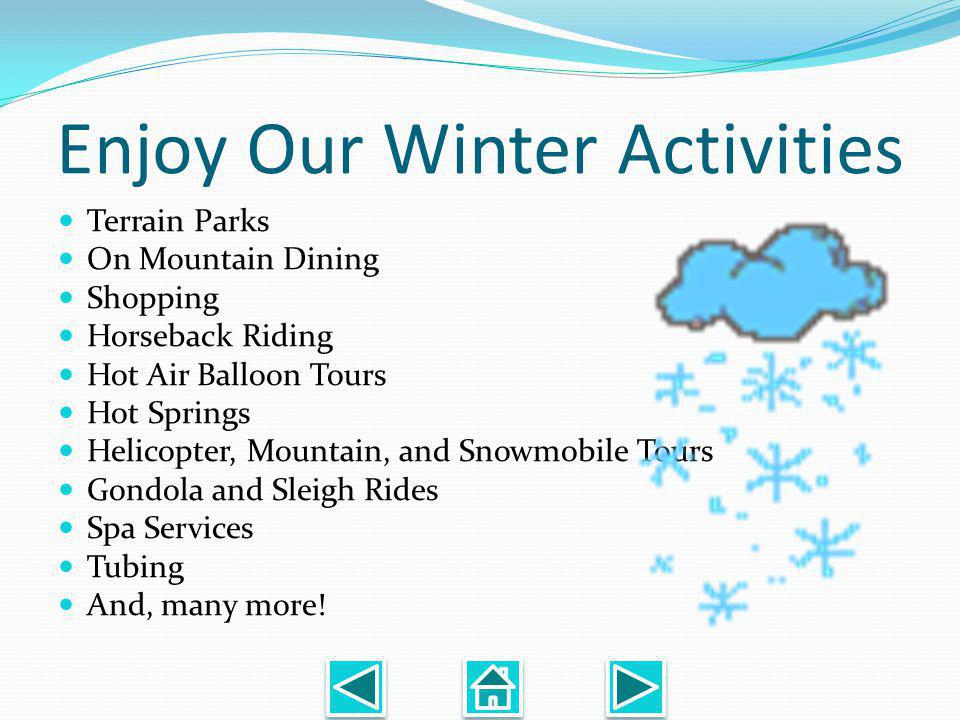 Enjoy Our Winter Activities Terrain Parks On Mountain Dining Shopping Horseback Riding Hot Air Balloon Tours Hot Springs Helicopter, Mountain, and Snowmobile Tours Gondola and Sleigh Rides Spa Services Tubing And, many more!