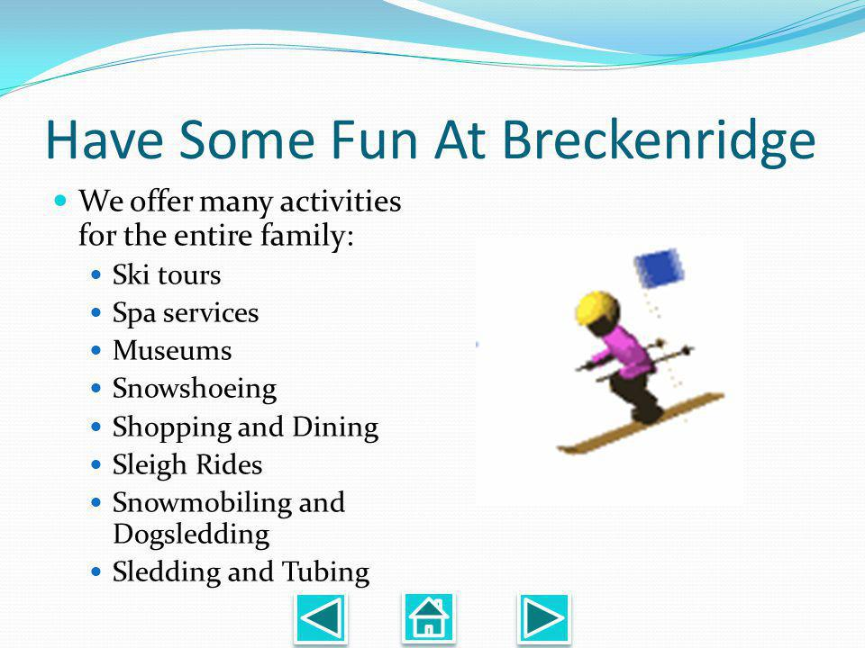 Have Some Fun At Breckenridge We offer many activities for the entire family: Ski tours Spa services Museums Snowshoeing Shopping and Dining Sleigh Rides Snowmobiling and Dogsledding Sledding and Tubing