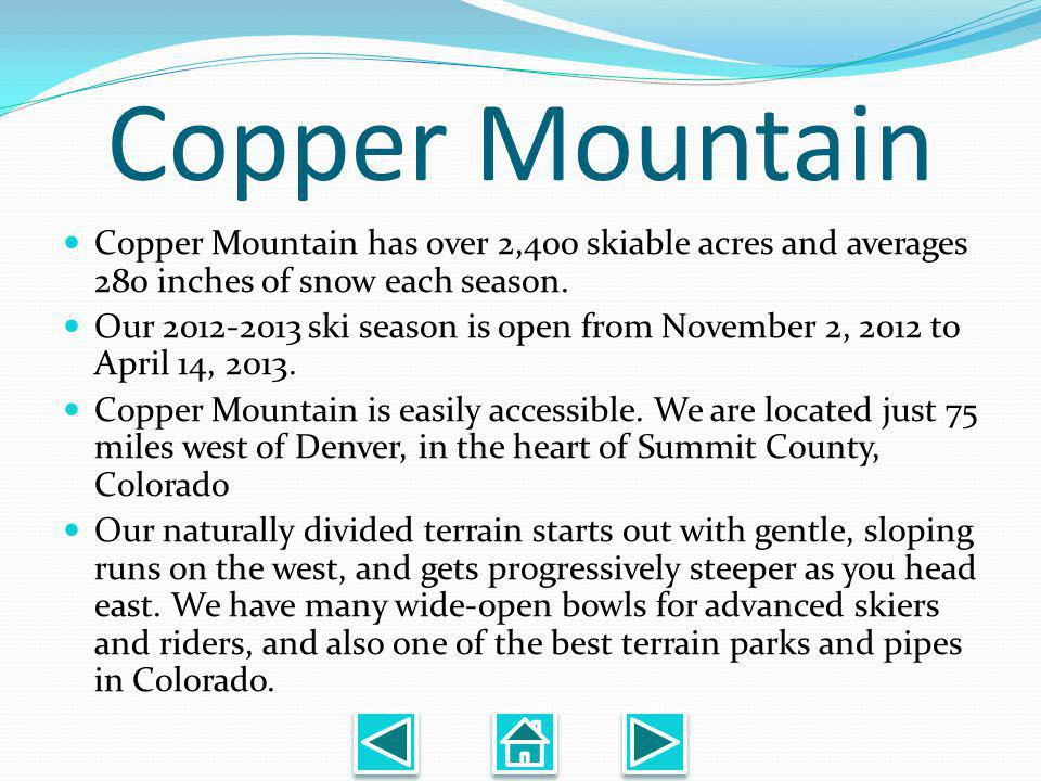 Copper Mountain Copper Mountain has over 2,400 skiable acres and averages 280 inches of snow each season.