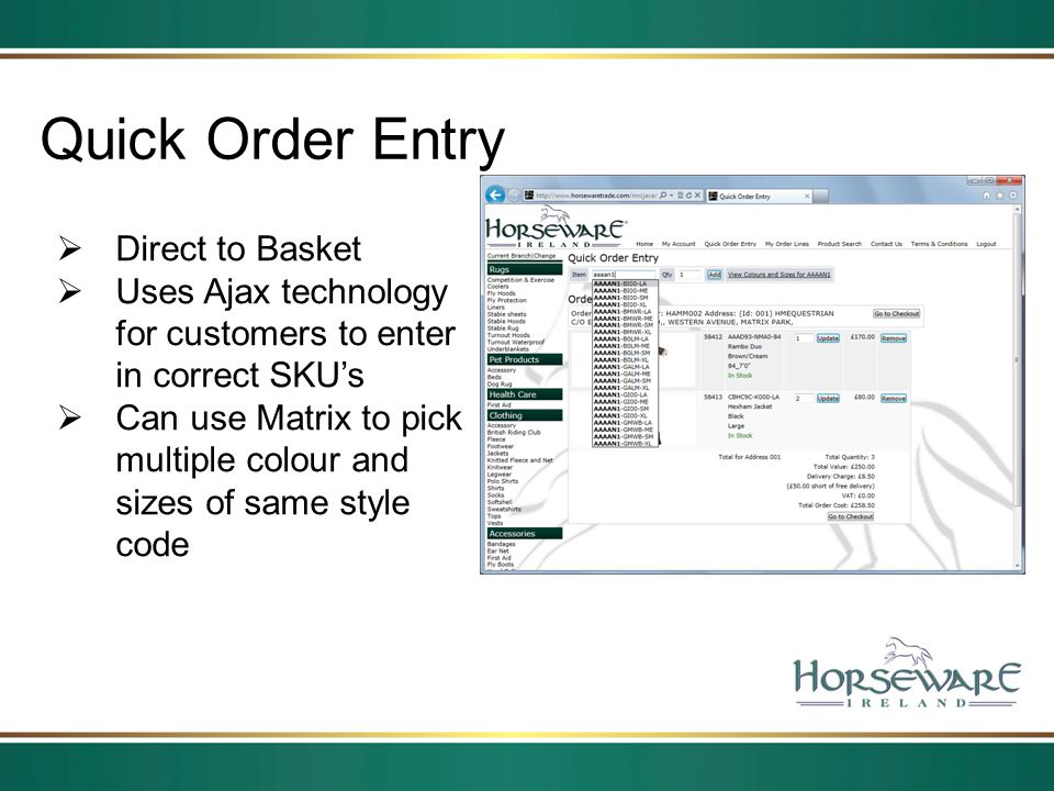 Quick Order Entry Direct to Basket Uses Ajax technology for customers to enter in correct SKUs Can use Matrix to pick multiple colour and sizes of sam