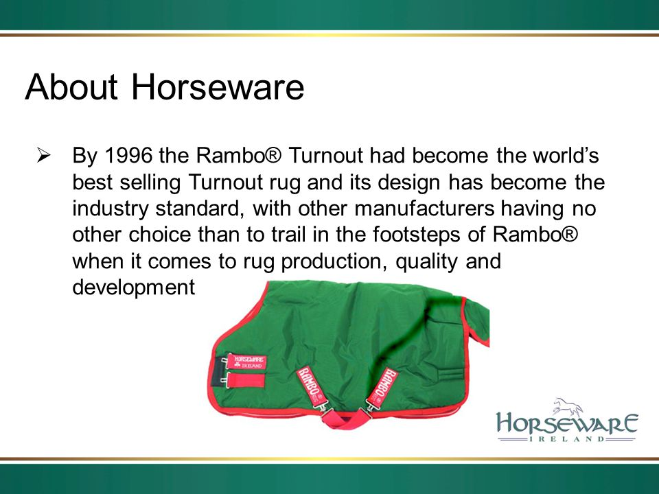 About Horseware By 1996 the Rambo® Turnout had become the worlds best selling Turnout rug and its design has become the industry standard, with other
