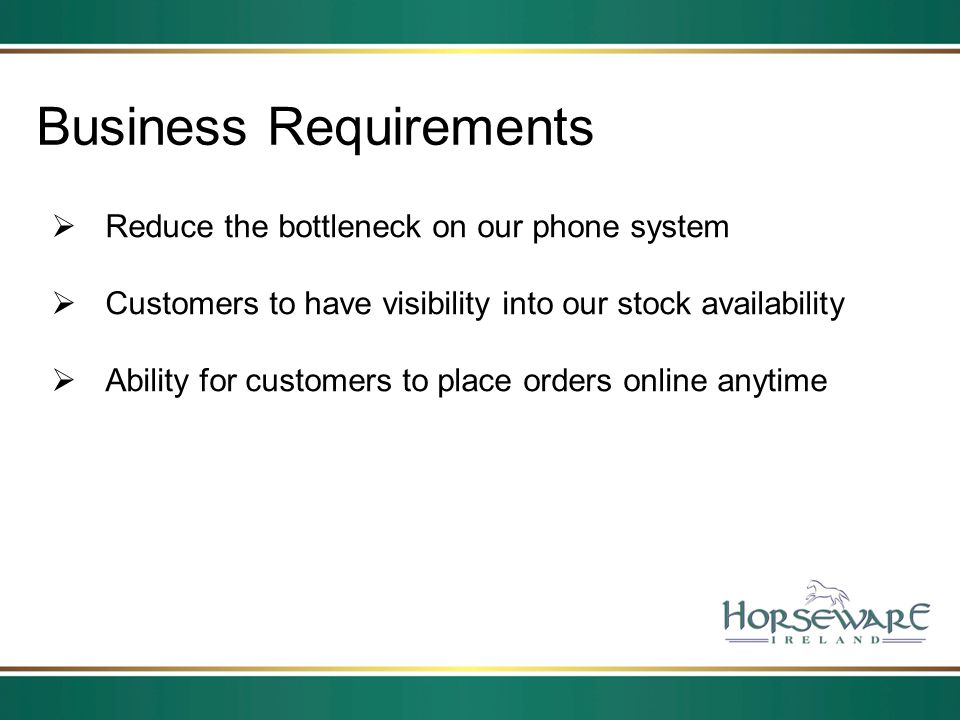 Business Requirements Reduce the bottleneck on our phone system Customers to have visibility into our stock availability Ability for customers to plac