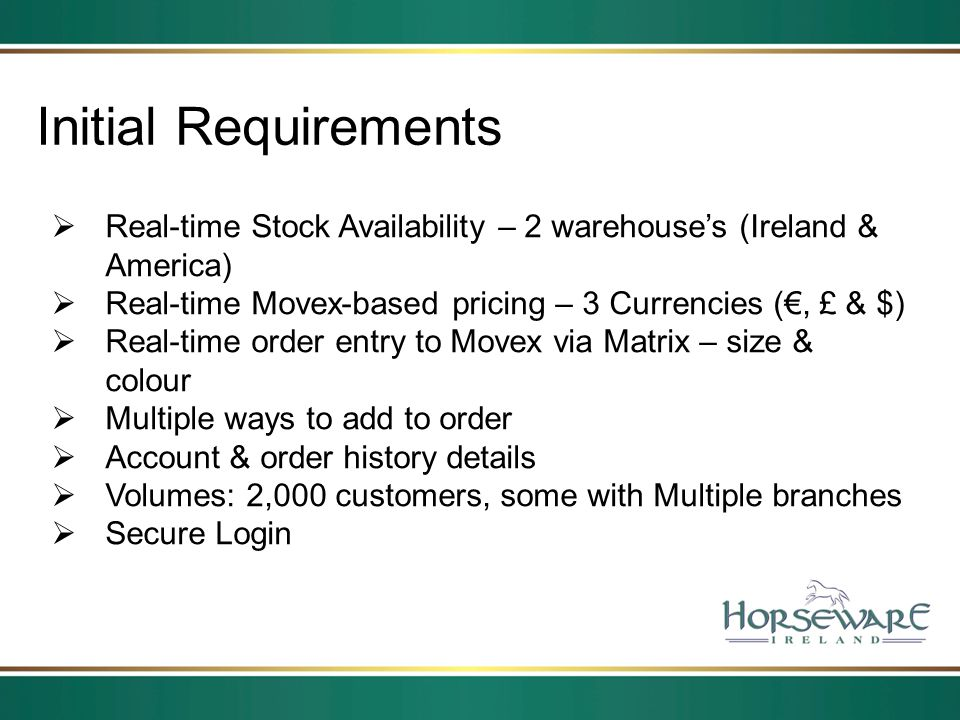 Initial Requirements Real-time Stock Availability – 2 warehouses (Ireland & America) Real-time Movex-based pricing – 3 Currencies (, £ & $) Real-time