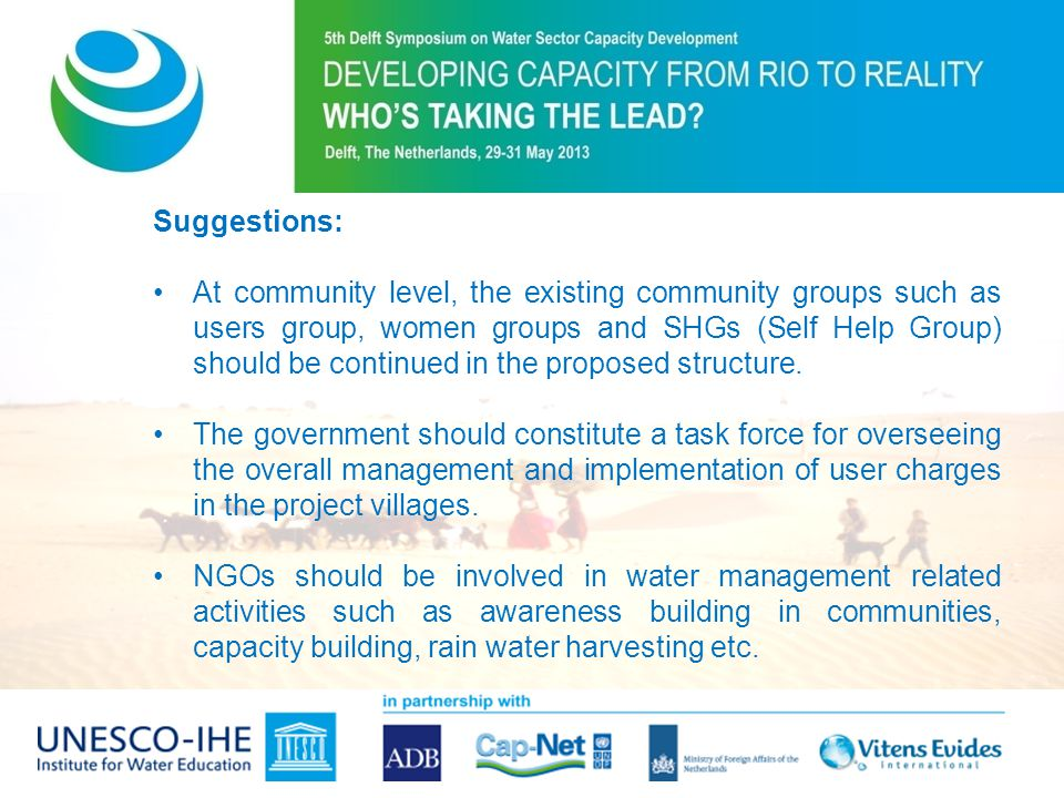 Suggestions: At community level, the existing community groups such as users group, women groups and SHGs (Self Help Group) should be continued in the proposed structure.
