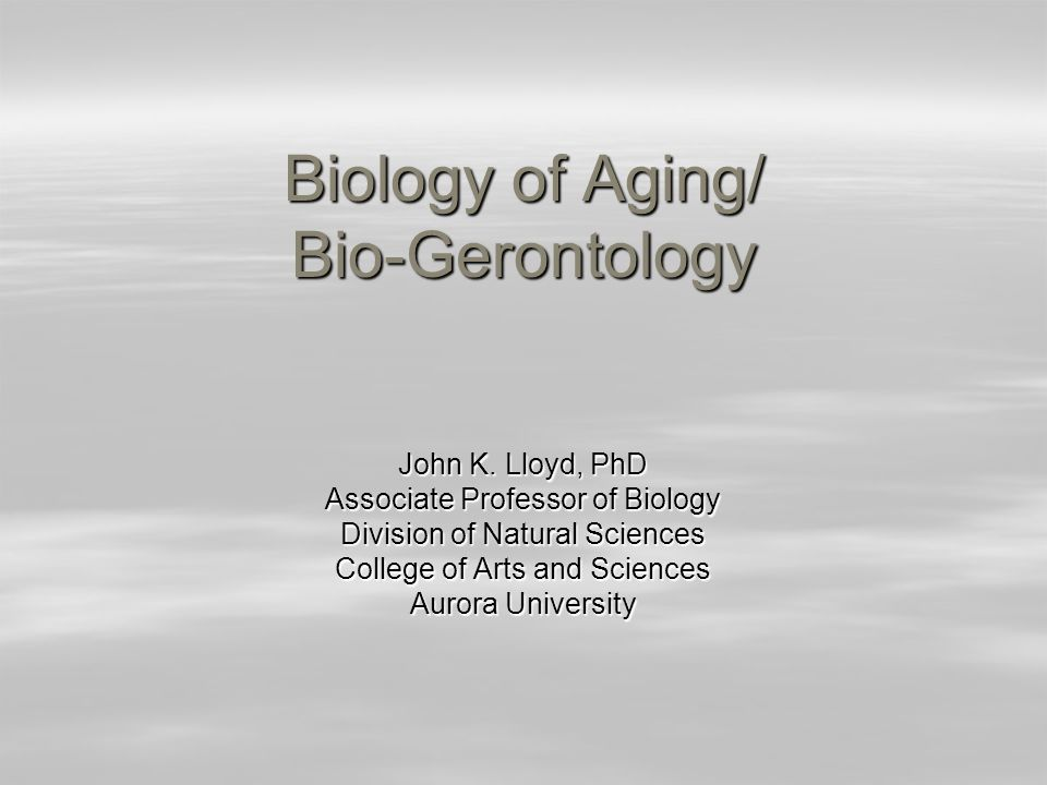 Biology of Aging/ Bio-Gerontology John K. Lloyd, PhD Associate Professor of Biology Division of Natural Sciences College of Arts and Sciences Aurora U