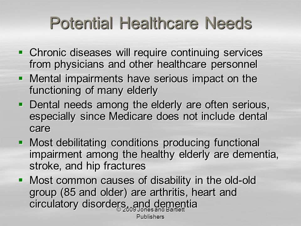 © 2009 Jones and Bartlett Publishers Potential Healthcare Needs Chronic diseases will require continuing services from physicians and other healthcare personnel Chronic diseases will require continuing services from physicians and other healthcare personnel Mental impairments have serious impact on the functioning of many elderly Mental impairments have serious impact on the functioning of many elderly Dental needs among the elderly are often serious, especially since Medicare does not include dental care Dental needs among the elderly are often serious, especially since Medicare does not include dental care Most debilitating conditions producing functional impairment among the healthy elderly are dementia, stroke, and hip fractures Most debilitating conditions producing functional impairment among the healthy elderly are dementia, stroke, and hip fractures Most common causes of disability in the old-old group (85 and older) are arthritis, heart and circulatory disorders, and dementia Most common causes of disability in the old-old group (85 and older) are arthritis, heart and circulatory disorders, and dementia