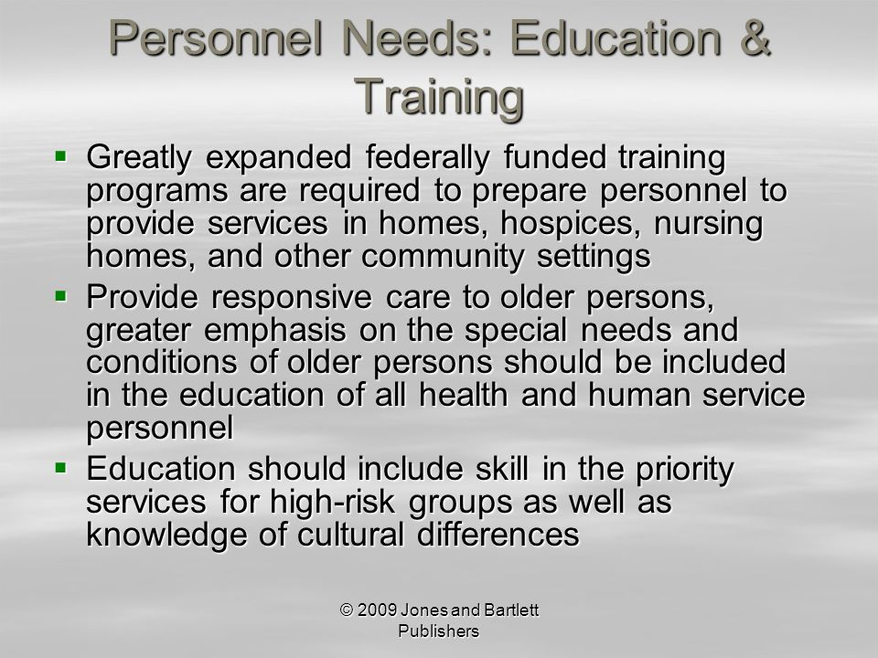© 2009 Jones and Bartlett Publishers Personnel Needs: Education & Training Greatly expanded federally funded training programs are required to prepare personnel to provide services in homes, hospices, nursing homes, and other community settings Greatly expanded federally funded training programs are required to prepare personnel to provide services in homes, hospices, nursing homes, and other community settings Provide responsive care to older persons, greater emphasis on the special needs and conditions of older persons should be included in the education of all health and human service personnel Provide responsive care to older persons, greater emphasis on the special needs and conditions of older persons should be included in the education of all health and human service personnel Education should include skill in the priority services for high-risk groups as well as knowledge of cultural differences Education should include skill in the priority services for high-risk groups as well as knowledge of cultural differences