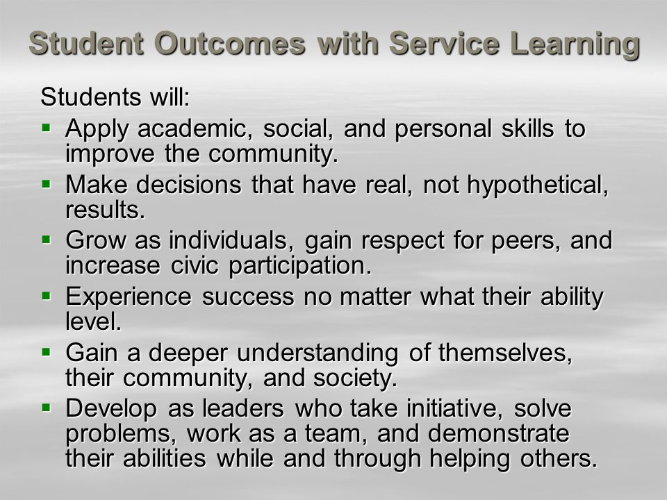 Student Outcomes with Service Learning Students will: Apply academic, social, and personal skills to improve the community. Apply academic, social, an