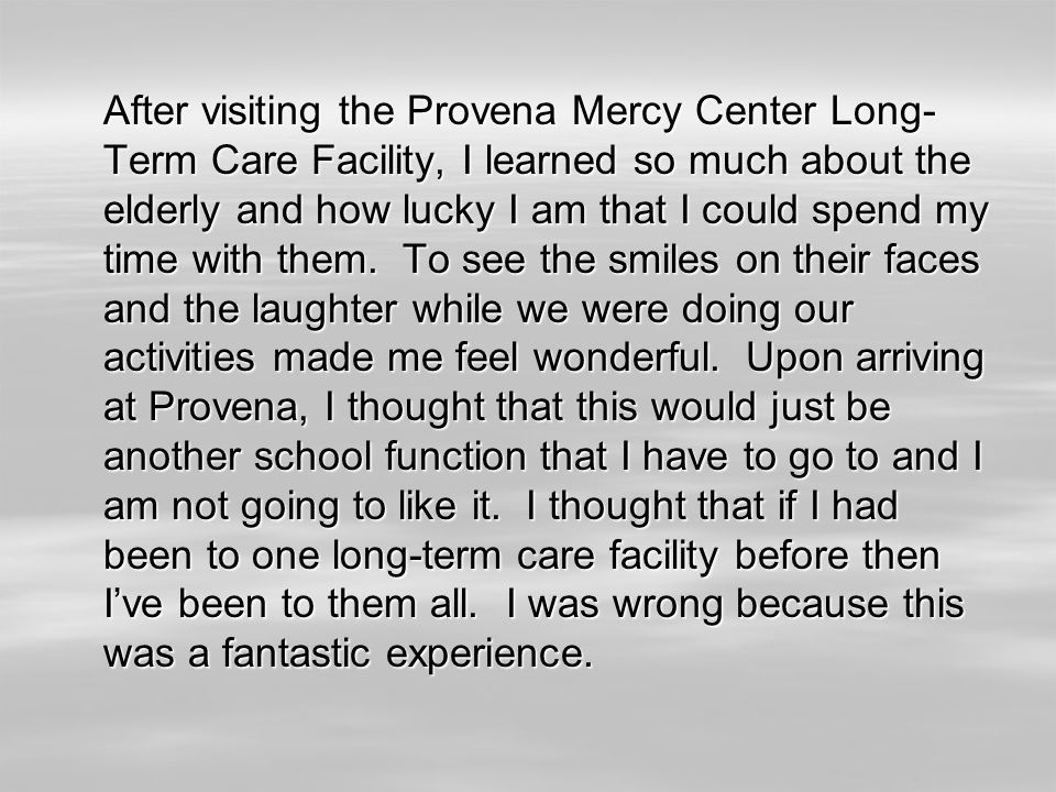 After visiting the Provena Mercy Center Long- Term Care Facility, I learned so much about the elderly and how lucky I am that I could spend my time wi