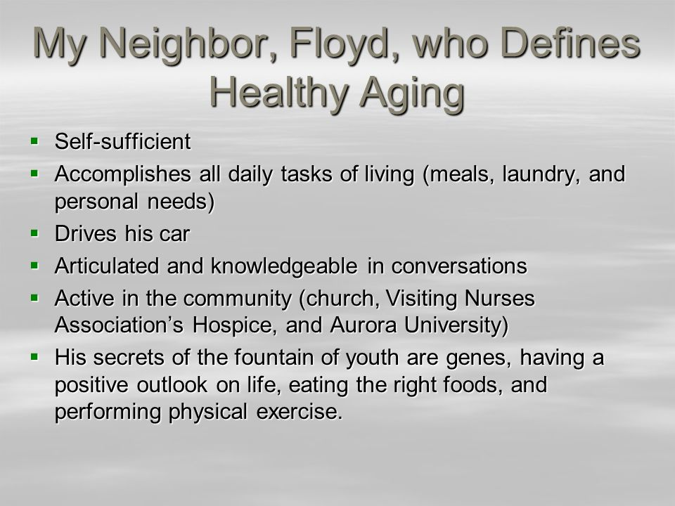 My Neighbor, Floyd, who Defines Healthy Aging Self-sufficient Self-sufficient Accomplishes all daily tasks of living (meals, laundry, and personal needs) Accomplishes all daily tasks of living (meals, laundry, and personal needs) Drives his car Drives his car Articulated and knowledgeable in conversations Articulated and knowledgeable in conversations Active in the community (church, Visiting Nurses Associations Hospice, and Aurora University) Active in the community (church, Visiting Nurses Associations Hospice, and Aurora University) His secrets of the fountain of youth are genes, having a positive outlook on life, eating the right foods, and performing physical exercise.