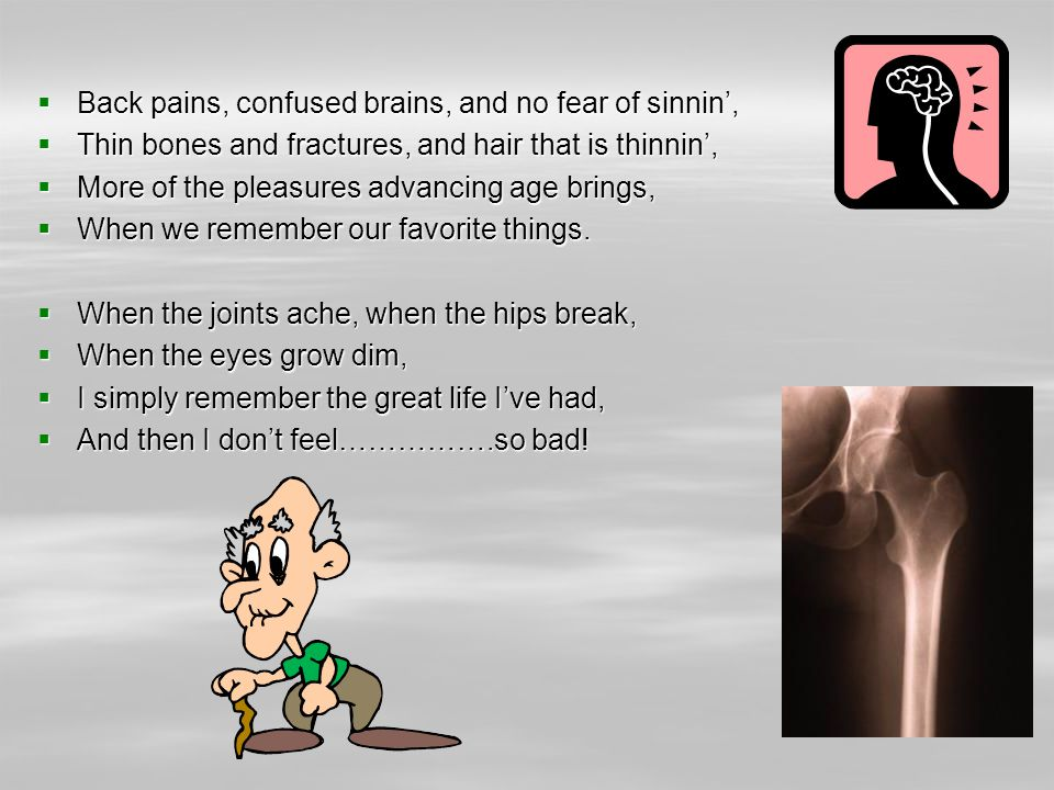 Back pains, confused brains, and no fear of sinnin, Back pains, confused brains, and no fear of sinnin, Thin bones and fractures, and hair that is thinnin, Thin bones and fractures, and hair that is thinnin, More of the pleasures advancing age brings, More of the pleasures advancing age brings, When we remember our favorite things.