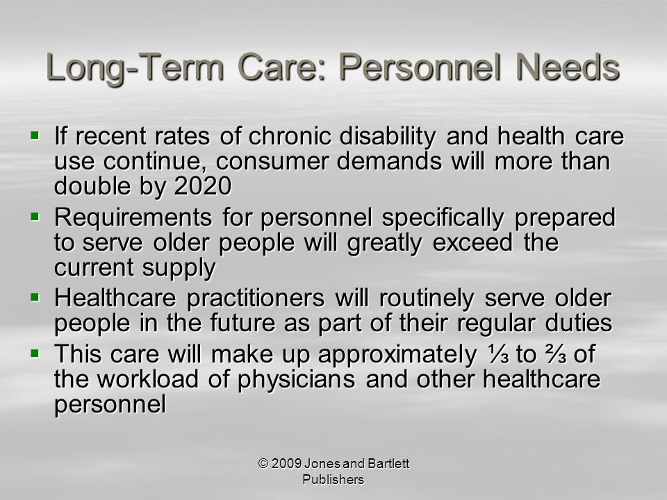 © 2009 Jones and Bartlett Publishers Long-Term Care: Personnel Needs If recent rates of chronic disability and health care use continue, consumer demands will more than double by 2020 If recent rates of chronic disability and health care use continue, consumer demands will more than double by 2020 Requirements for personnel specifically prepared to serve older people will greatly exceed the current supply Requirements for personnel specifically prepared to serve older people will greatly exceed the current supply Healthcare practitioners will routinely serve older people in the future as part of their regular duties Healthcare practitioners will routinely serve older people in the future as part of their regular duties This care will make up approximately to of the workload of physicians and other healthcare personnel This care will make up approximately to of the workload of physicians and other healthcare personnel