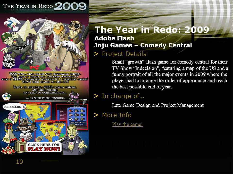 10 The Year in Redo: 2009 Adobe Flash Joju Games – Comedy Central > Project Details Small growth flash game for comedy central for their TV Show Indecision, featuring a map of the US and a funny portrait of all the major events in 2009 where the player had to arrange the order of appearance and reach the best possible end of year.