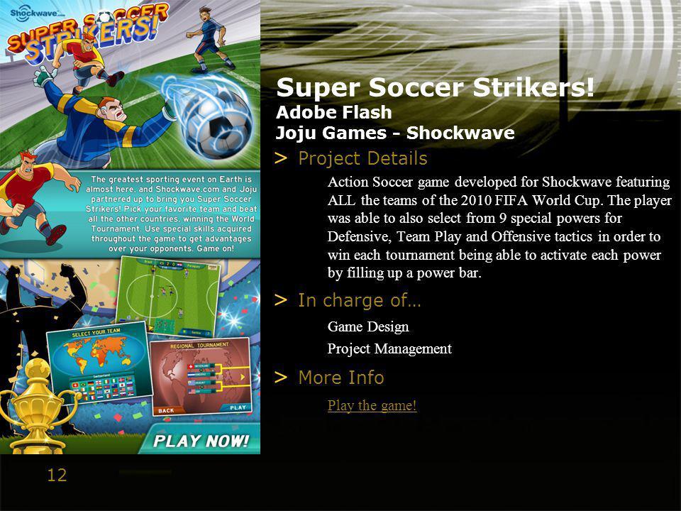 12 Super Soccer Strikers! Adobe Flash Joju Games - Shockwave > Project Details Action Soccer game developed for Shockwave featuring ALL the teams of t