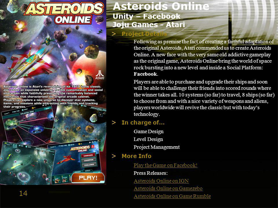 14 Asteroids Online Unity – Facebook Joju Games - Atari > Project Details Following as premise the fact of creating a faithful adaptation of the origi