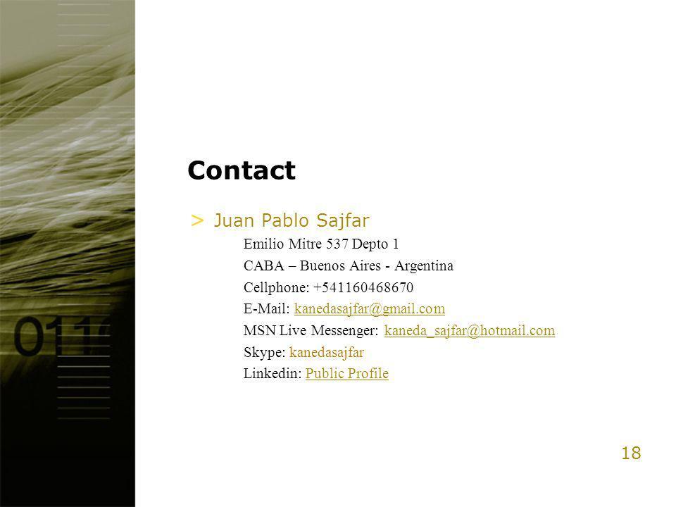 18 Contact > Juan Pablo Sajfar Emilio Mitre 537 Depto 1 CABA – Buenos Aires - Argentina Cellphone: +541160468670 E-Mail: kanedasajfar@gmail.comkanedasajfar@gmail.com MSN Live Messenger: kaneda_sajfar@hotmail.comkaneda_sajfar@hotmail.com Skype: kanedasajfar Linkedin: Public ProfilePublic Profile