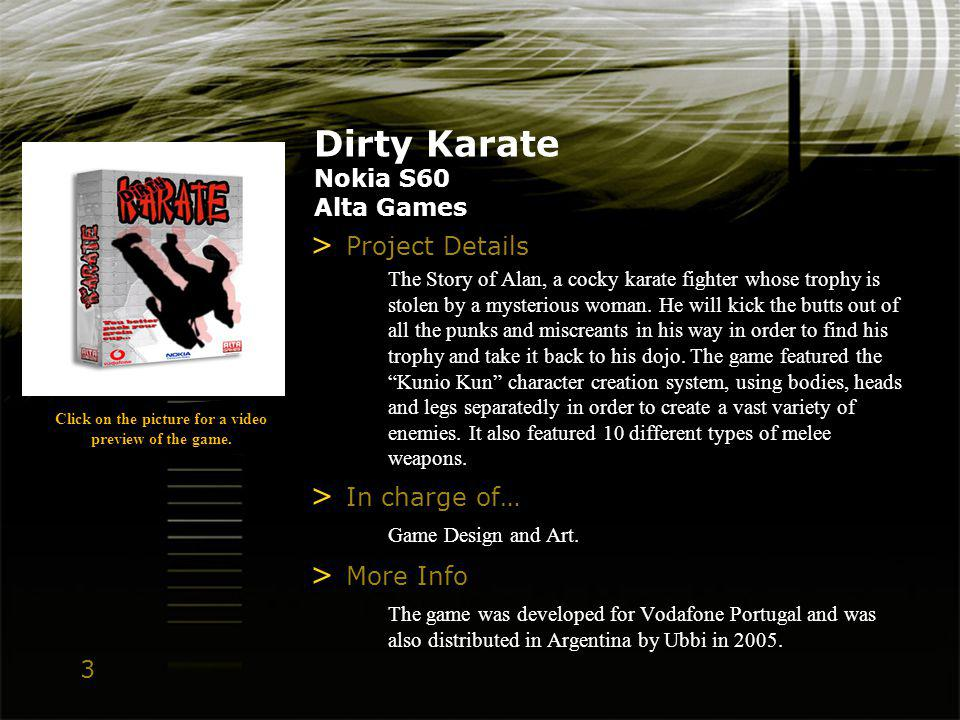 3 Dirty Karate Nokia S60 Alta Games > Project Details The Story of Alan, a cocky karate fighter whose trophy is stolen by a mysterious woman.