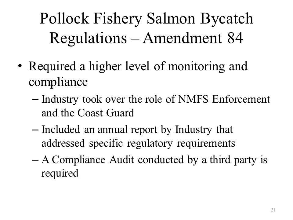 Pollock Fishery Salmon Bycatch Regulations – Amendment 84 Required a higher level of monitoring and compliance – Industry took over the role of NMFS Enforcement and the Coast Guard – Included an annual report by Industry that addressed specific regulatory requirements – A Compliance Audit conducted by a third party is required 21